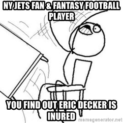 Flip table meme - NY Jets fan & fantasy football player you find out eric decker is inured