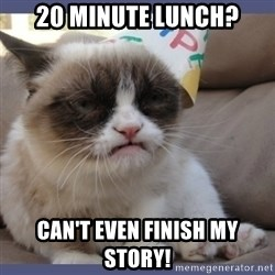 Birthday Grumpy Cat - 20 minute lunch? can't even finish my story!