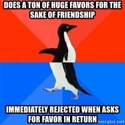 Socially Awesome Awkward Penguin - does a ton of huge favors for the sake of friendship immediately rejected when asks for favor in return