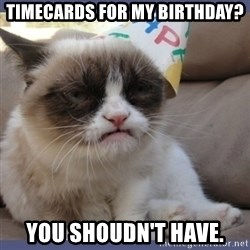 Birthday Grumpy Cat - timecards for my birthday? you shoudn't have.