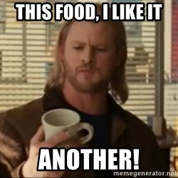 Thor ANOTHER - This food, I like it ANOTHER!