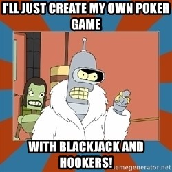 Blackjack and hookers bender - I'll just create my OWN poker game with blackjack and hookers!