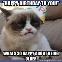 "Birthday Grumpy Cat - ""happy birthday to you!"" whats so happy about being older"