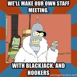 Blackjack and hookers bender - We'll make our own staff meeting. with blackjack. and hookers