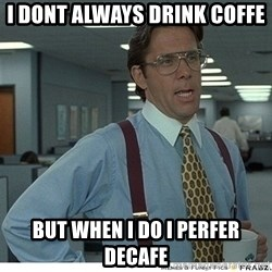 That would be great - I dont always drink coffe but when I do I perfer decafe
