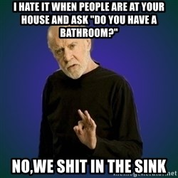 """People are fucking stupid - i hate it when people are at your house and ask """"do you have a bathroom?"""" no,we shit in the sink"""