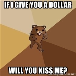 Pedo Bear From Beyond - if i give you a dollar will you kiss me?