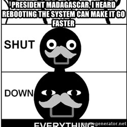 Shut Down Everything - President Madagascar, I heard rebooting the system can make it go faster