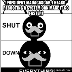 Shut Down Everything - President Madagascar, I heard rebooting a system can make it go faster!