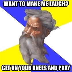 Advice God - WANT TO MAKE ME LAUGH? GET ON YOUR KNEES AND PRAY