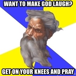 Advice God - WANT TO MAKE GOD LAUGH? GET ON YOUR KNEES AND PRAY
