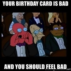 X is bad and you should feel bad - Your birthday card is bad And you should feel bad