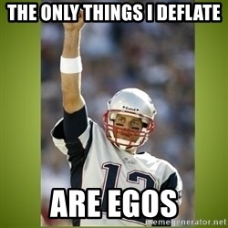 tom brady - The only things I deflate Are Egos