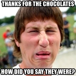 Disgusted Nigel - Thanks for the chocolates  How did you say they were?