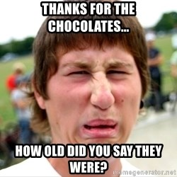 Disgusted Nigel - Thanks for the chocolates... How old did you say they were?