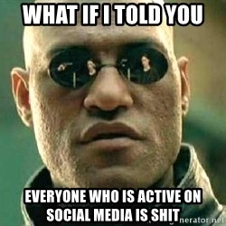 What if I told you / Matrix Morpheus - what if i told you everyone who is active on social media is shit