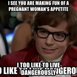 I too like to live dangerously - I See you are making fun of a pregnant woman's appetite I too like to live dangerously