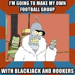 Blackjack and hookers bender - I'm going to make my own football group with blackjack and hookers