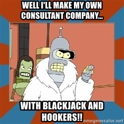 Blackjack and hookers bender - WELL I'LL MAKE MY OWN CONSULTANT COMPANY... WITH BLACKJACK AND HOOKERS!!