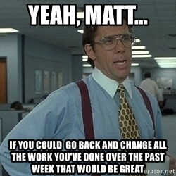 Bill Lumbergh - Yeah, Matt...  if you could  go back and change all the work you've done over the past week that would be great