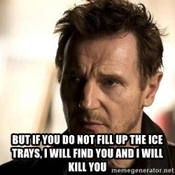 Liam Neeson meme -  But if you do not fill up the ice trays, I will find you and I will kill you