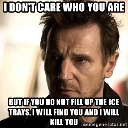 Liam Neeson meme - I DON'T CARE WHO YOU ARE  But if you do not fill up the ice trays, I will find you and I will kill you