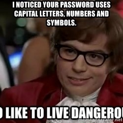 I too like to live dangerously - I noticed your password uses capital letters, numbers and symbols.