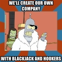 Blackjack and hookers bender - we'll create our own company with blackjack and hookers