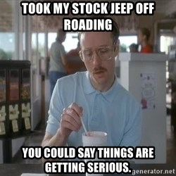Things are getting pretty Serious (Napoleon Dynamite) - took my stock jeep off roading you could say things are getting serious.