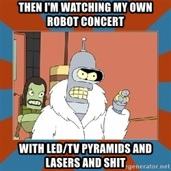 Blackjack and hookers bender - Then i'm watching my own Robot Concert With LED/TV Pyramids and LAsers and Shit