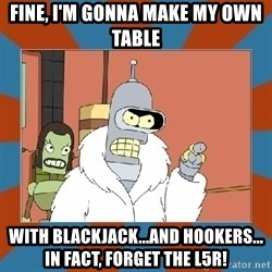 Blackjack and hookers bender - Fine, I'm gonna make my own table With blackjack...and hookers... In fact, forget the L5R!