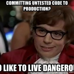 I too like to live dangerously - Committing untested code to production?