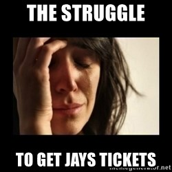 todays problem crying woman - THE STRUGGLE  TO GET JAYS TICKETS