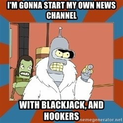 Blackjack and hookers bender - I'm gonna start my own news channel with blackjack, and hookers