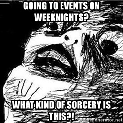 Gasp - going to events on weeknights? what kind of sorcery is this?!