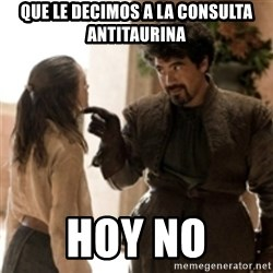What do we say to the God of Death ? Not today. - Que le decimos a la consulta antitaurina Hoy no