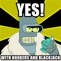 Bender IMHO - YES! With Hookers and blackjack