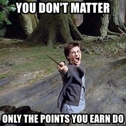Pissed off Harry - you don't matter only the points you earn do