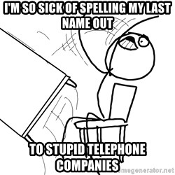 Desk Flip Rage Guy - I'm so sick of spelling my last name out to stupid telephone companies