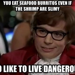 I too like to live dangerously - You eat seafood burritos even if the shrimp are slimy
