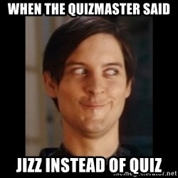 Toby Maguire trollface - when the quizmaster said jizz instead of quiz