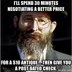 Like-A-Jew - I'll spend 30 minutes negotiating a better price for a $10 Antique.... Then give you a post dated check.