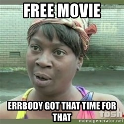 Everybody got time for that - FREE MOVIE ERRBODY GOT THAT TIME FOR THAT