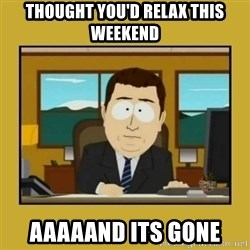 aaand its gone - Thought you'd relax this weekend aaaaand its gone