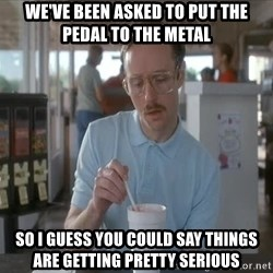 Things are getting pretty Serious (Napoleon Dynamite) - We've been asked to put the pedal to the metal So I guess you could say things are getting pretty serious