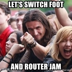 Ridiculously Photogenic Metalhead Guy - LET'S SWITCH FOOT and ROUTER JAM