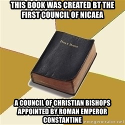 Denial Bible - This book was created bt the First Council of Nicaea a council of Christian bishops appointed by Roman Emperor Constantine