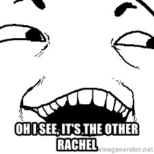 I see what you did there -  oh i see, it's the other rachel
