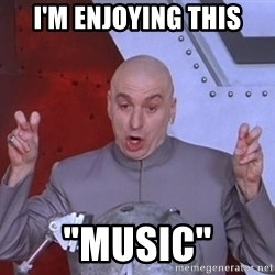 "Dr. Evil Air Quotes - I'M ENJOYING THIS ""MUSIC"""