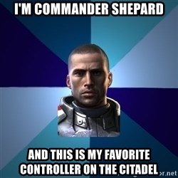 Blatant Commander Shepard - I'm Commander Shepard and this is my favorite controller on the Citadel